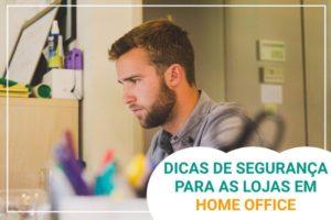 Dica de Segurança para as lojas em Home Office
