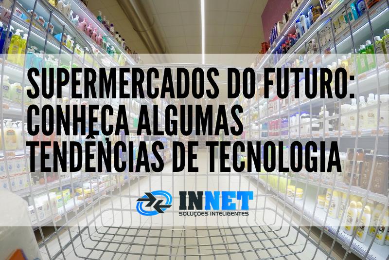Supermercados do futuro: conheça algumas tendências de tecnologia