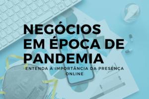 Negócios em época de pandemia: entenda a importância da presença online
